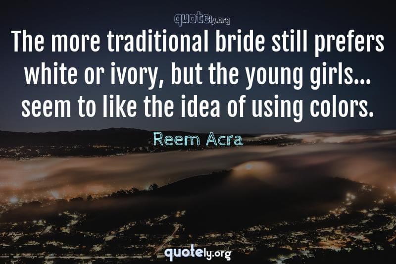 The more traditional bride still prefers white or ivory, but the young girls... seem to like the idea of using colors. by Reem Acra