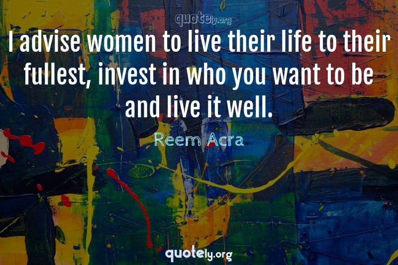 I advise women to live their life to their fullest, invest in who you want to be and live it well. by Reem Acra
