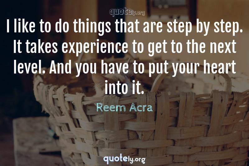 I like to do things that are step by step. It takes experience to get to the next level. And you have to put your heart into it. by Reem Acra
