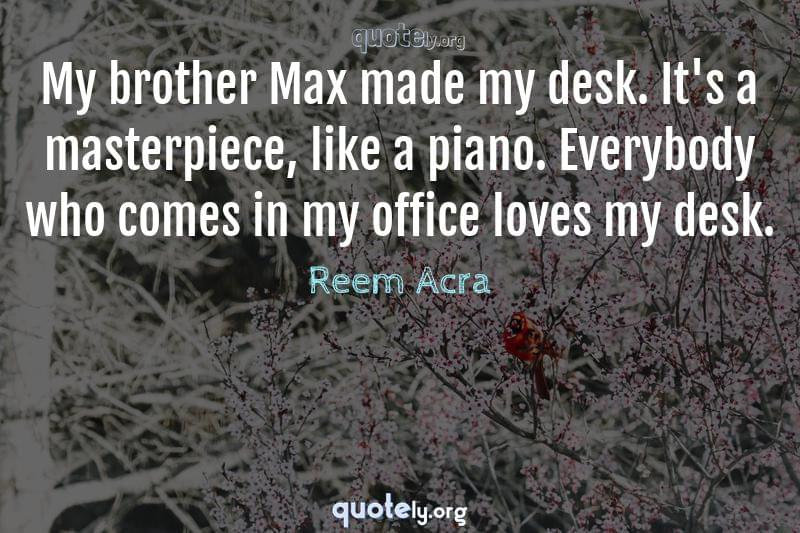My brother Max made my desk. It's a masterpiece, like a piano. Everybody who comes in my office loves my desk. by Reem Acra