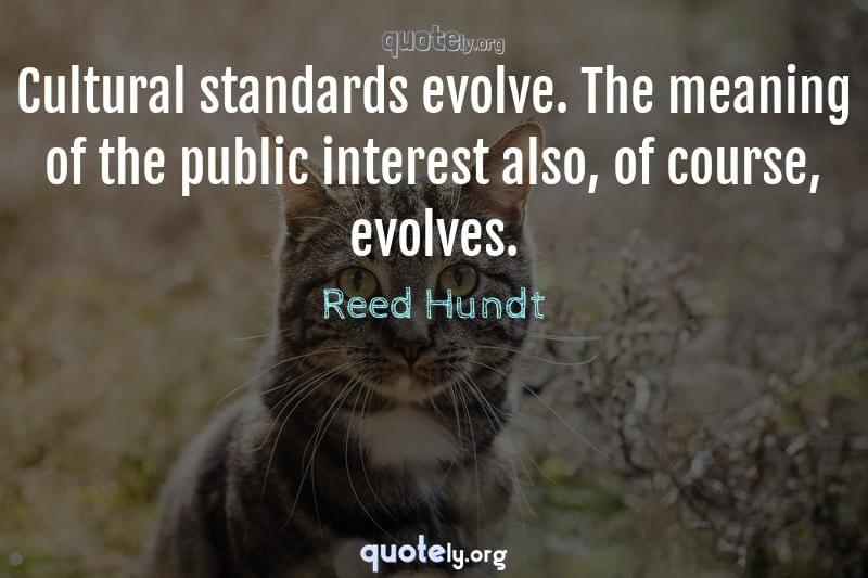 Cultural standards evolve. The meaning of the public interest also, of course, evolves. by Reed Hundt