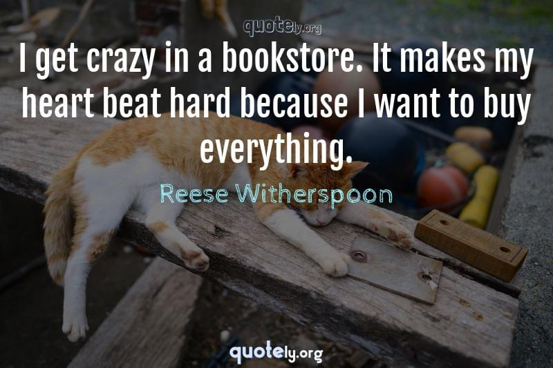 I get crazy in a bookstore. It makes my heart beat hard because I want to buy everything. by Reese Witherspoon