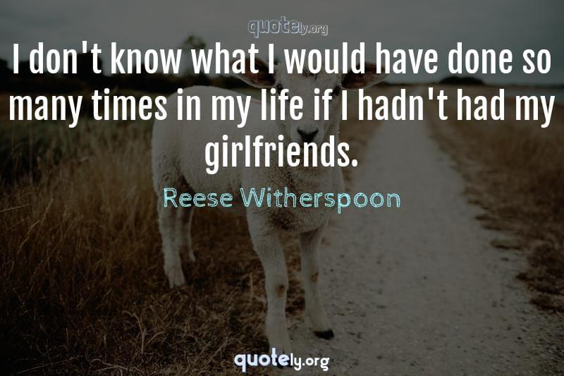 I don't know what I would have done so many times in my life if I hadn't had my girlfriends. by Reese Witherspoon