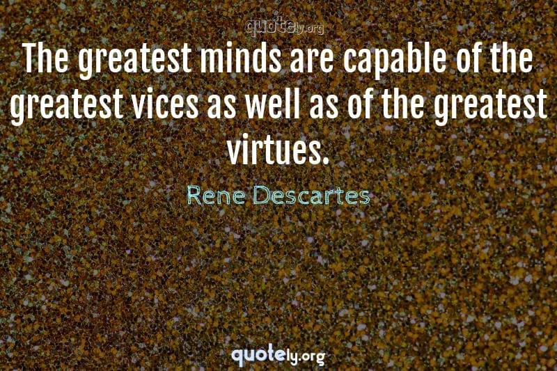 The greatest minds are capable of the greatest vices as well as of the greatest virtues. by Rene Descartes