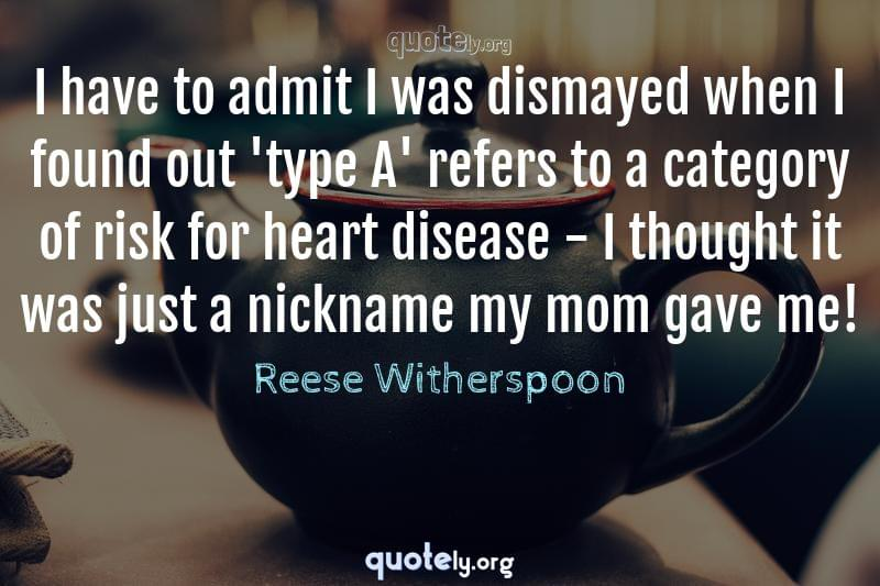 I have to admit I was dismayed when I found out 'type A' refers to a category of risk for heart disease - I thought it was just a nickname my mom gave me! by Reese Witherspoon