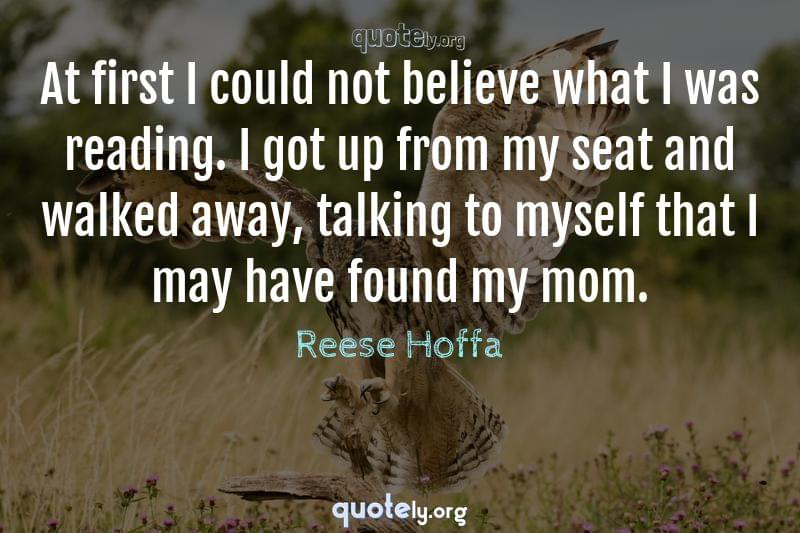 At first I could not believe what I was reading. I got up from my seat and walked away, talking to myself that I may have found my mom. by Reese Hoffa