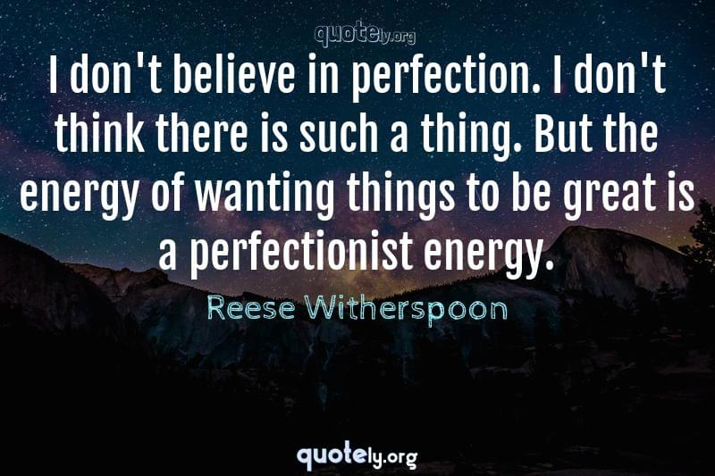 I don't believe in perfection. I don't think there is such a thing. But the energy of wanting things to be great is a perfectionist energy. by Reese Witherspoon