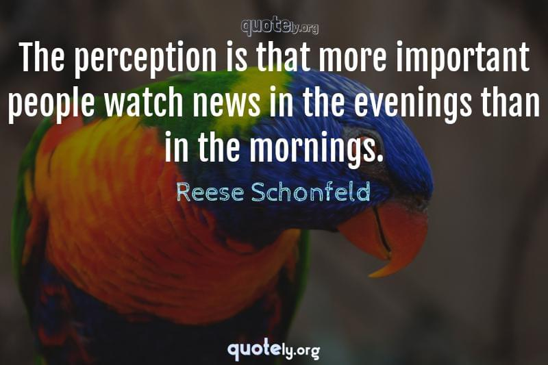 The perception is that more important people watch news in the evenings than in the mornings. by Reese Schonfeld