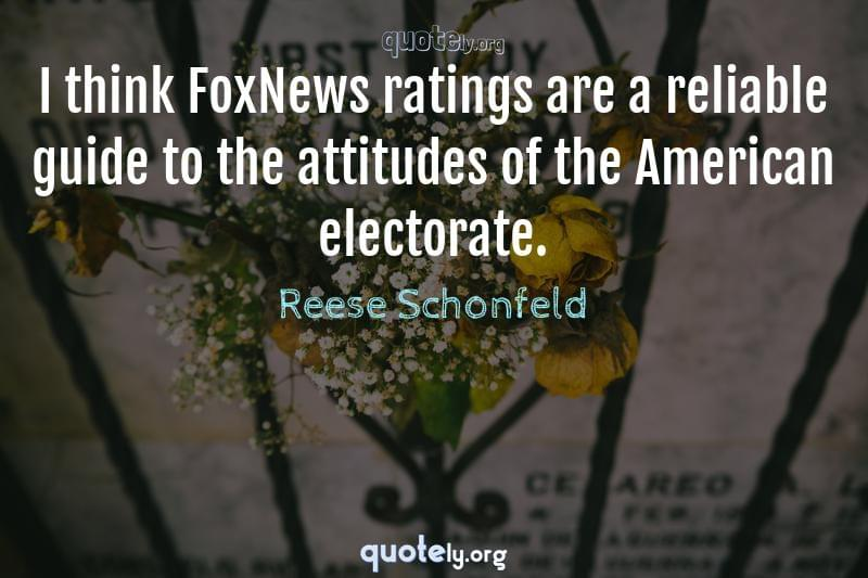 I think FoxNews ratings are a reliable guide to the attitudes of the American electorate. by Reese Schonfeld