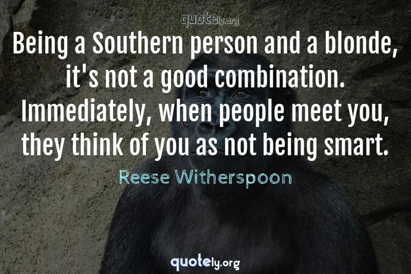 Being a Southern person and a blonde, it's not a good combination. Immediately, when people meet you, they think of you as not being smart. by Reese Witherspoon