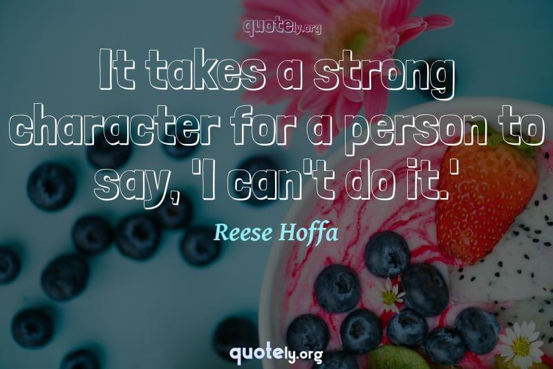 It takes a strong character for a person to say, 'I can't do it.' by Reese Hoffa