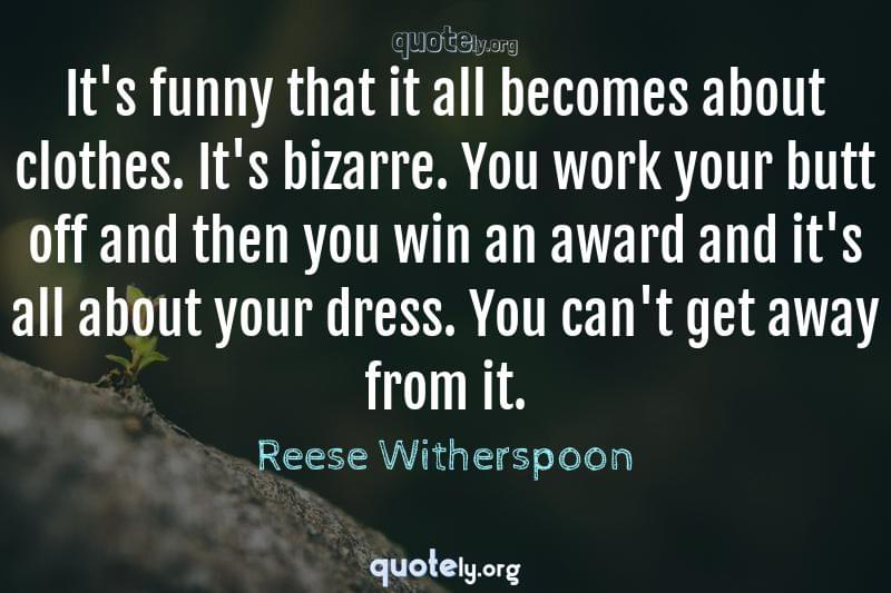 It's funny that it all becomes about clothes. It's bizarre. You work your butt off and then you win an award and it's all about your dress. You can't get away from it. by Reese Witherspoon