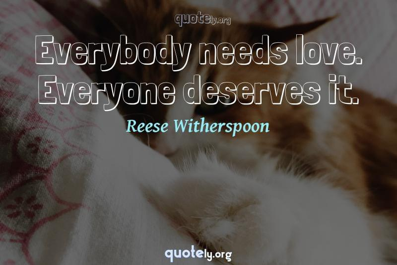 Everybody needs love. Everyone deserves it. by Reese Witherspoon