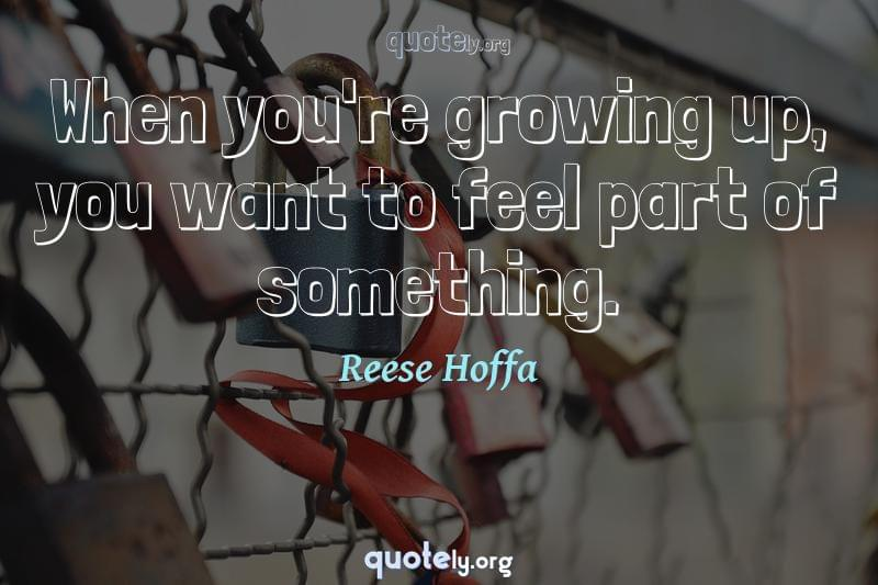 When you're growing up, you want to feel part of something. by Reese Hoffa