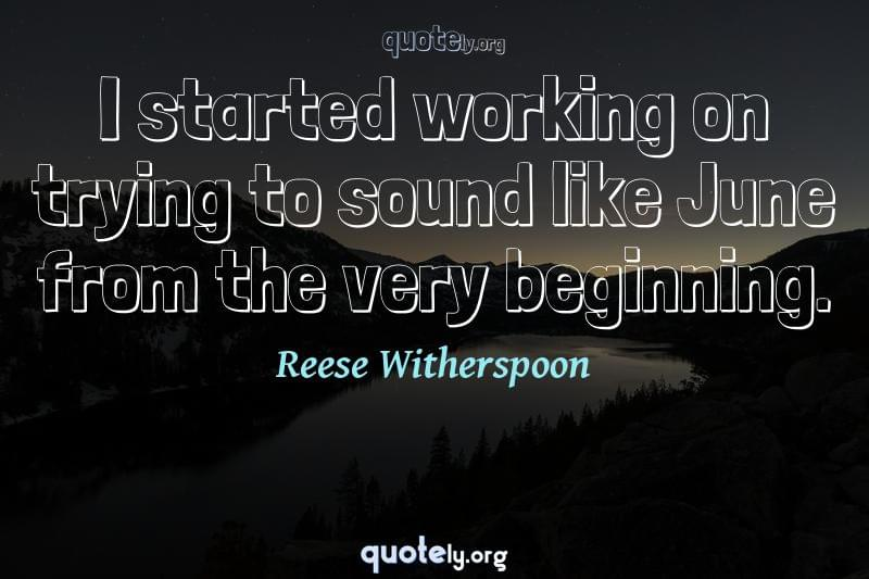 I started working on trying to sound like June from the very beginning. by Reese Witherspoon