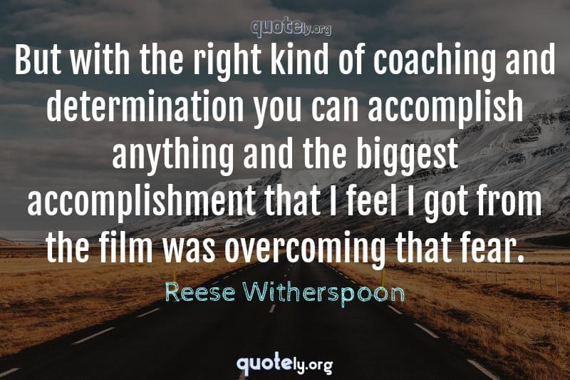 But with the right kind of coaching and determination you can accomplish anything and the biggest accomplishment that I feel I got from the film was overcoming that fear. by Reese Witherspoon