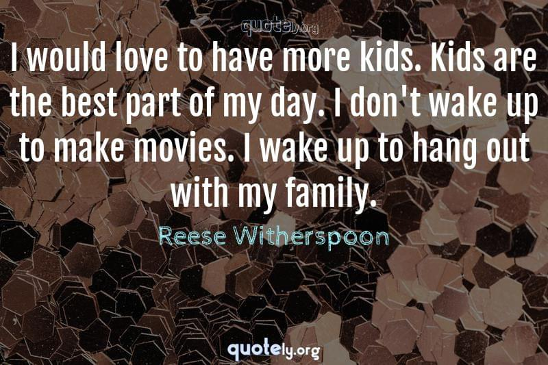 I would love to have more kids. Kids are the best part of my day. I don't wake up to make movies. I wake up to hang out with my family. by Reese Witherspoon