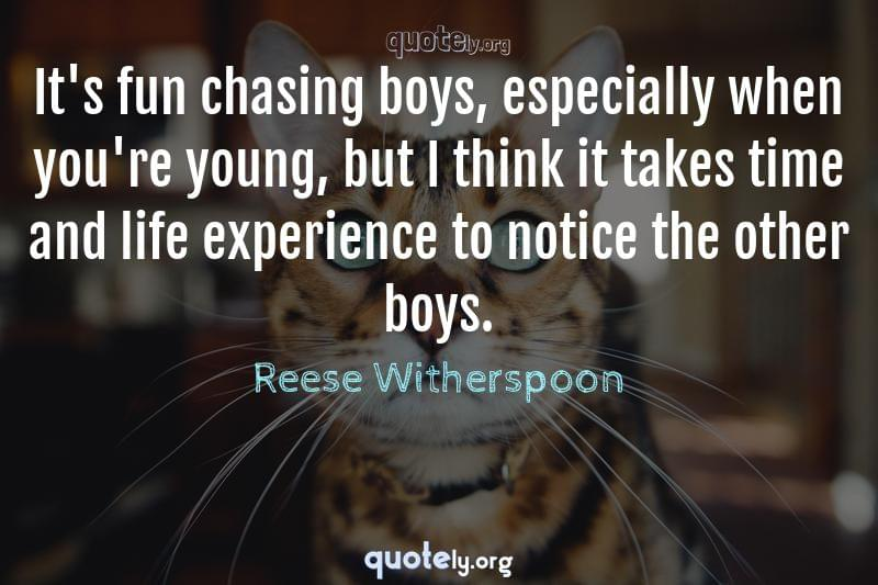 It's fun chasing boys, especially when you're young, but I think it takes time and life experience to notice the other boys. by Reese Witherspoon