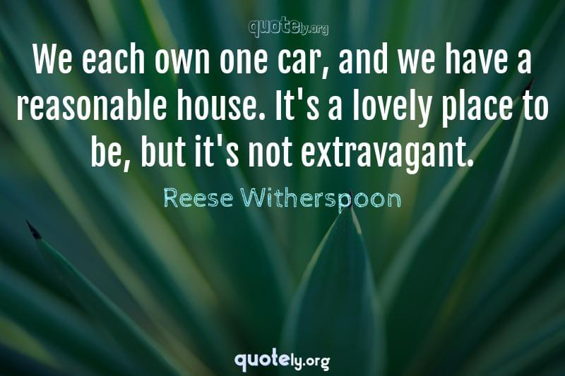 We each own one car, and we have a reasonable house. It's a lovely place to be, but it's not extravagant. by Reese Witherspoon