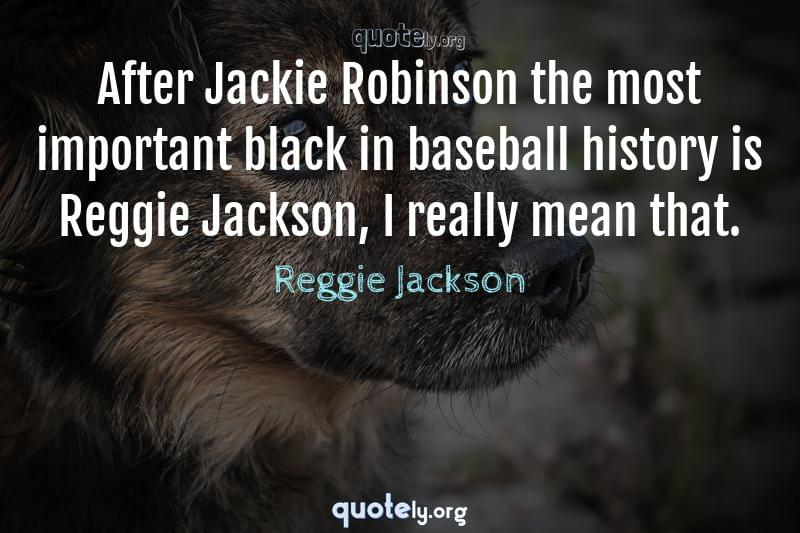 After Jackie Robinson the most important black in baseball history is Reggie Jackson, I really mean that. by Reggie Jackson