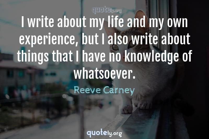 I write about my life and my own experience, but I also write about things that I have no knowledge of whatsoever. by Reeve Carney