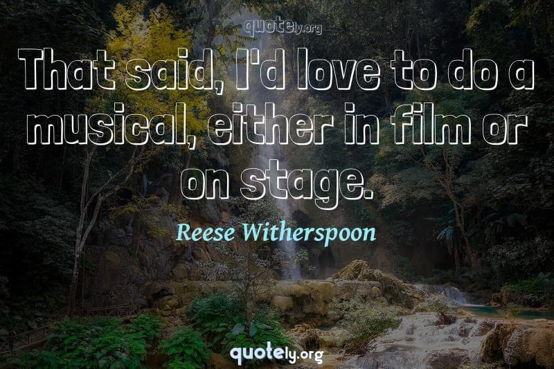 That said, I'd love to do a musical, either in film or on stage. by Reese Witherspoon