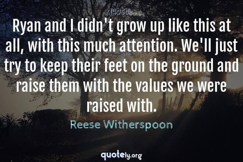 Ryan and I didn't grow up like this at all, with this much attention. We'll just try to keep their feet on the ground and raise them with the values we were raised with. by Reese Witherspoon
