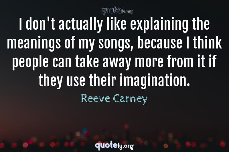 I don't actually like explaining the meanings of my songs, because I think people can take away more from it if they use their imagination. by Reeve Carney