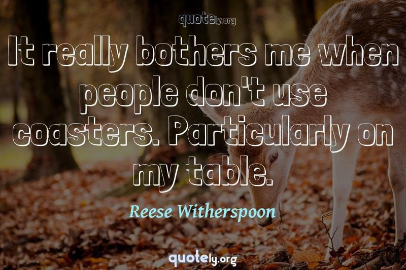 It really bothers me when people don't use coasters. Particularly on my table. by Reese Witherspoon