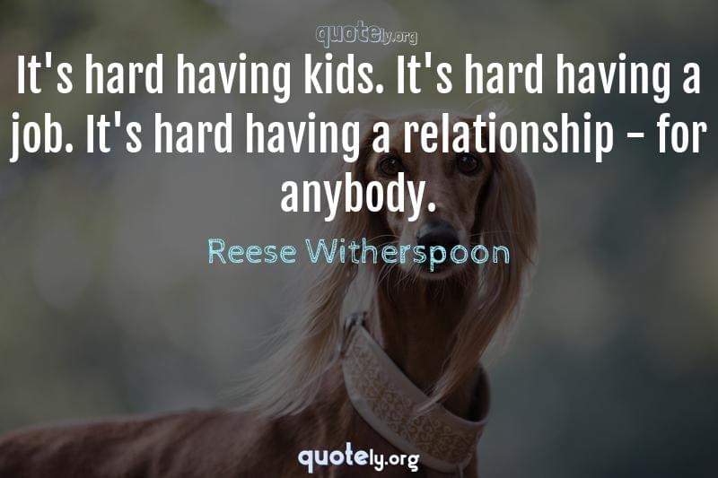 It's hard having kids. It's hard having a job. It's hard having a relationship - for anybody. by Reese Witherspoon