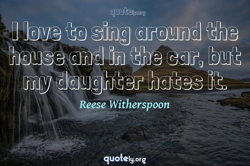 I love to sing around the house and in the car, but my daughter hates it. by Reese Witherspoon