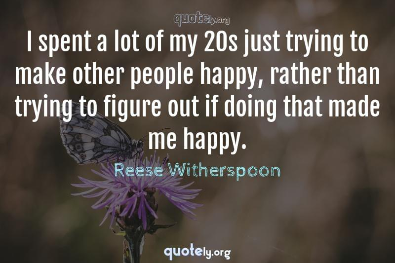 I spent a lot of my 20s just trying to make other people happy, rather than trying to figure out if doing that made me happy. by Reese Witherspoon