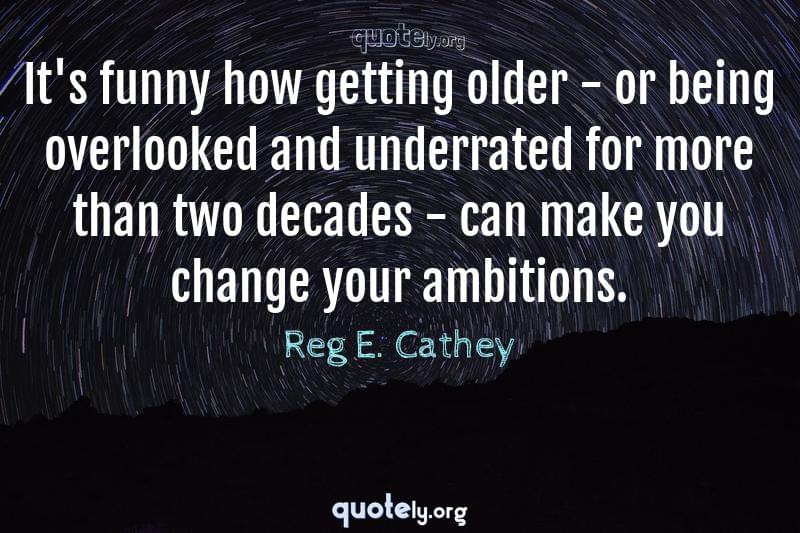 It's funny how getting older - or being overlooked and underrated for more than two decades - can make you change your ambitions. by Reg E. Cathey
