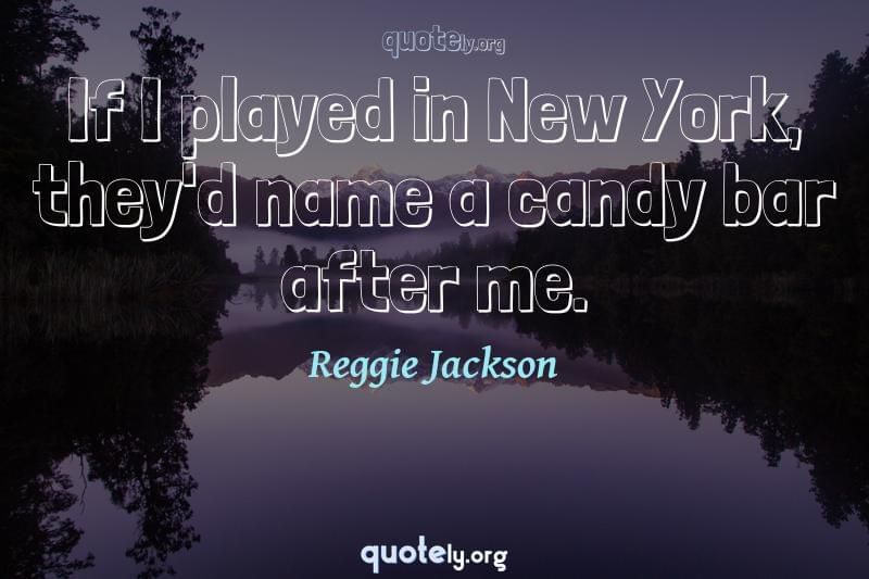 If I played in New York, they'd name a candy bar after me. by Reggie Jackson