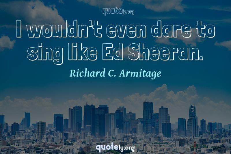 I wouldn't even dare to sing like Ed Sheeran. by Richard C. Armitage