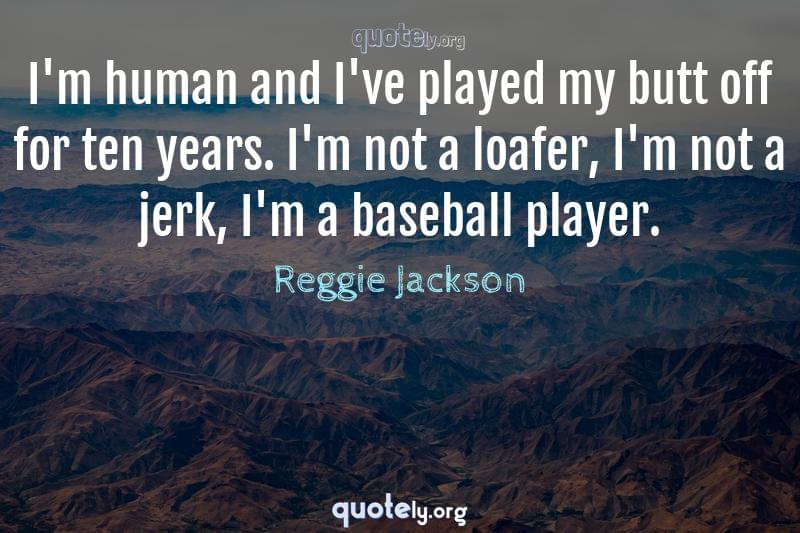 I'm human and I've played my butt off for ten years. I'm not a loafer, I'm not a jerk, I'm a baseball player. by Reggie Jackson