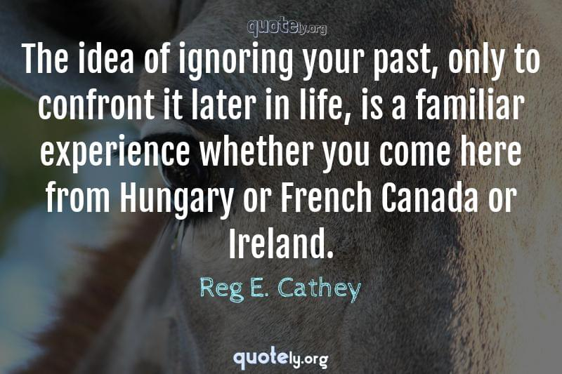 The idea of ignoring your past, only to confront it later in life, is a familiar experience whether you come here from Hungary or French Canada or Ireland. by Reg E. Cathey