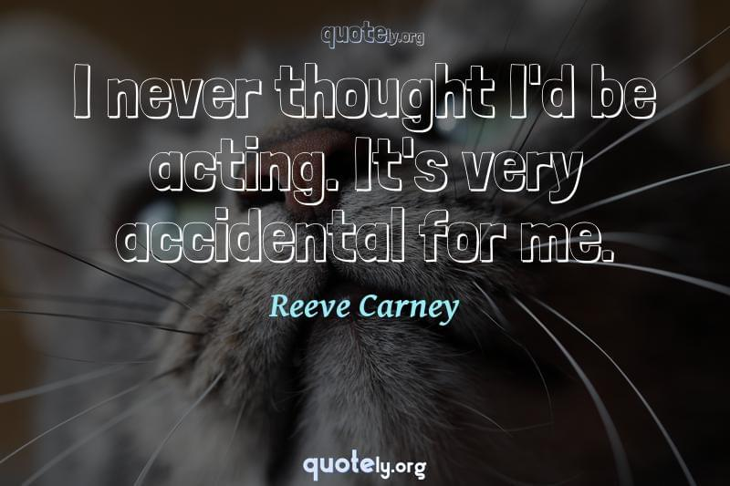 I never thought I'd be acting. It's very accidental for me. by Reeve Carney