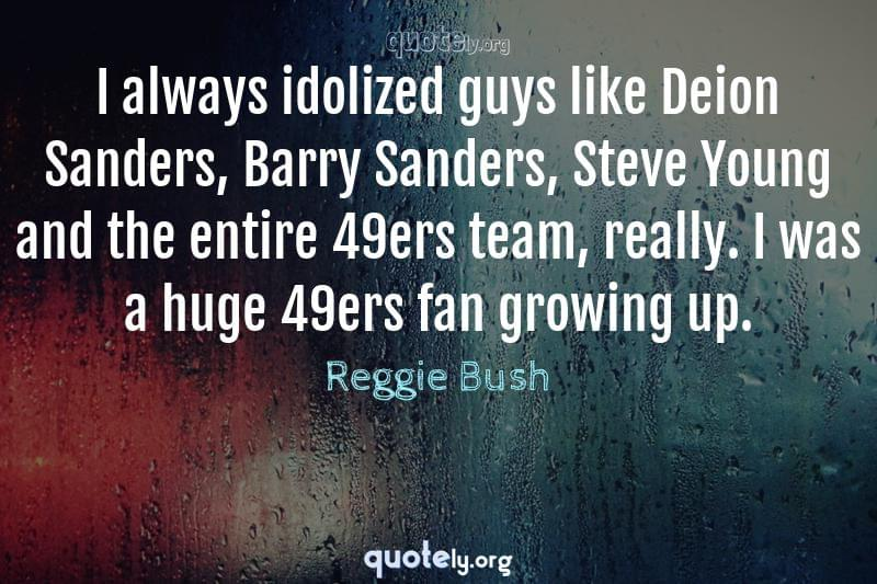 I always idolized guys like Deion Sanders, Barry Sanders, Steve Young and the entire 49ers team, really. I was a huge 49ers fan growing up. by Reggie Bush