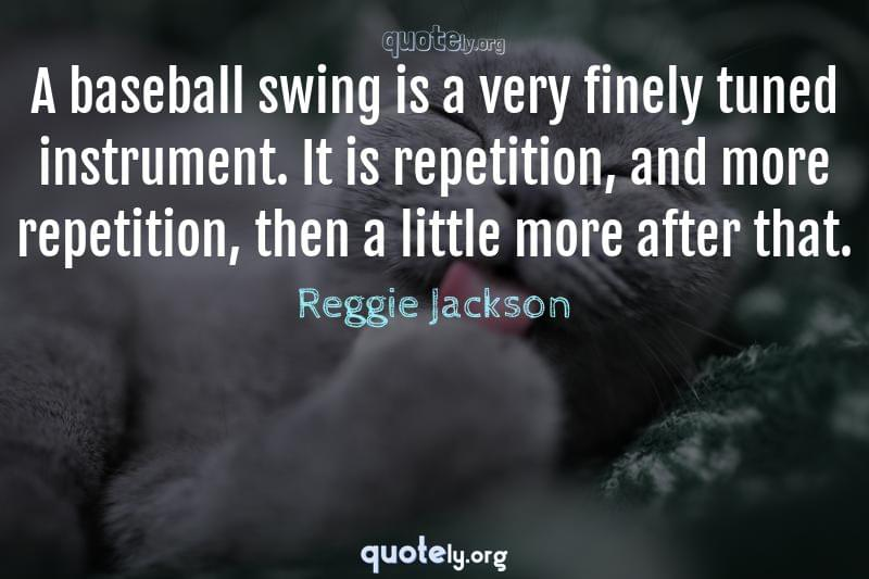 A baseball swing is a very finely tuned instrument. It is repetition, and more repetition, then a little more after that. by Reggie Jackson