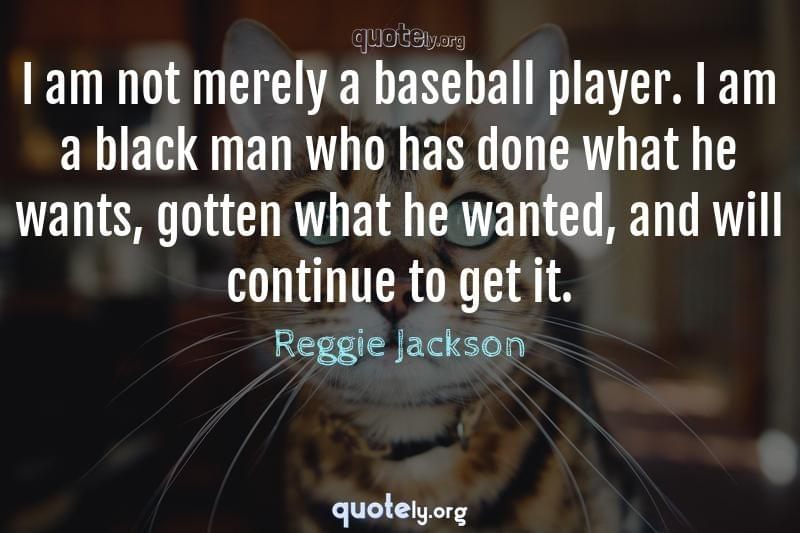 I am not merely a baseball player. I am a black man who has done what he wants, gotten what he wanted, and will continue to get it. by Reggie Jackson