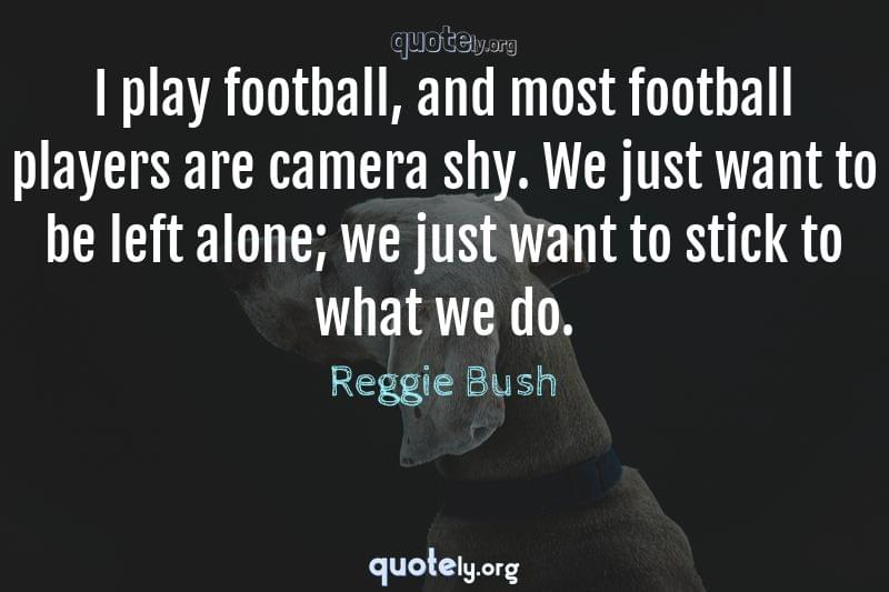I play football, and most football players are camera shy. We just want to be left alone; we just want to stick to what we do. by Reggie Bush