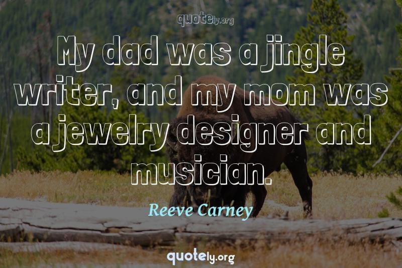 My dad was a jingle writer, and my mom was a jewelry designer and musician. by Reeve Carney