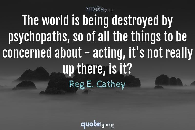 The world is being destroyed by psychopaths, so of all the things to be concerned about - acting, it's not really up there, is it? by Reg E. Cathey