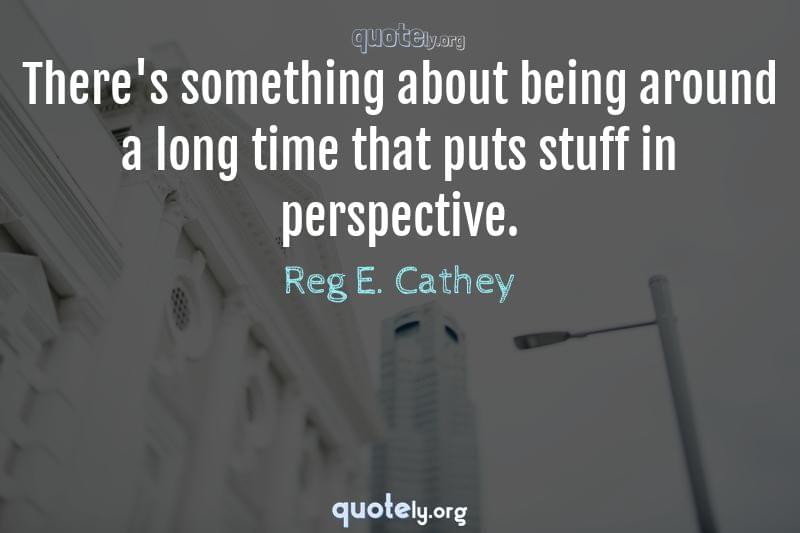 There's something about being around a long time that puts stuff in perspective. by Reg E. Cathey