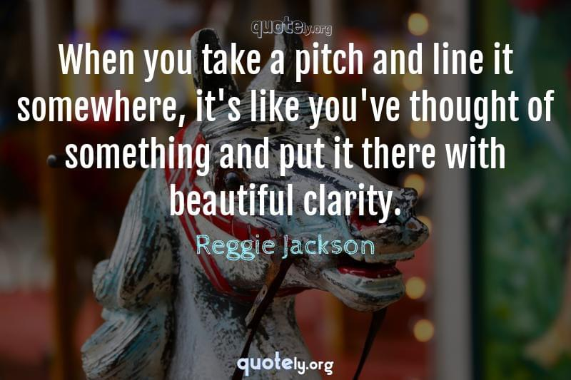 When you take a pitch and line it somewhere, it's like you've thought of something and put it there with beautiful clarity. by Reggie Jackson