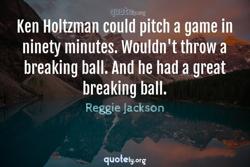 Ken Holtzman could pitch a game in ninety minutes. Wouldn't throw a breaking ball. And he had a great breaking ball. by Reggie Jackson