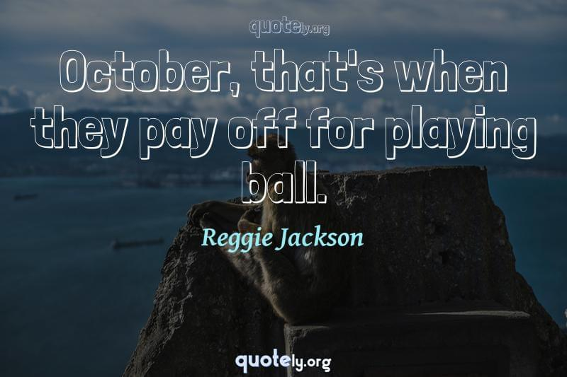 October, that's when they pay off for playing ball. by Reggie Jackson