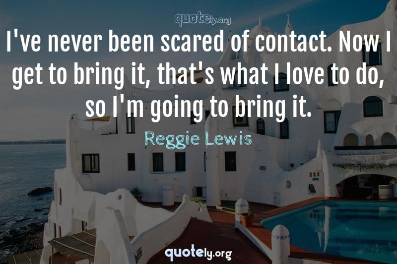I've never been scared of contact. Now I get to bring it, that's what I love to do, so I'm going to bring it. by Reggie Lewis