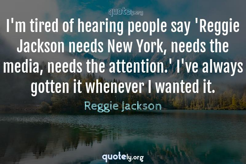 I'm tired of hearing people say 'Reggie Jackson needs New York, needs the media, needs the attention.' I've always gotten it whenever I wanted it. by Reggie Jackson